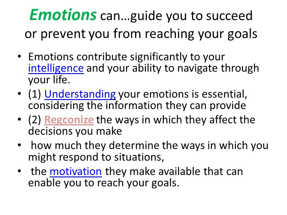 Emotions can…guide you to succeed or prevent you from reaching your goals Emotions contribute significantly to your intelligence and your ability to n
