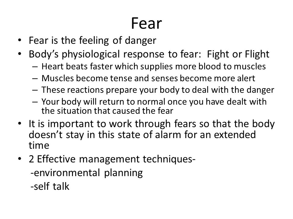 Fear Fear is the feeling of danger Body's physiological response to fear: Fight or Flight – Heart beats faster which supplies more blood to muscles –