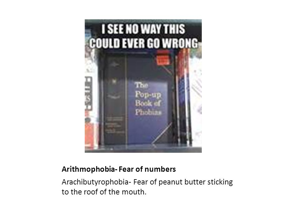Arithmophobia- Fear of numbers Arachibutyrophobia- Fear of peanut butter sticking to the roof of the mouth.