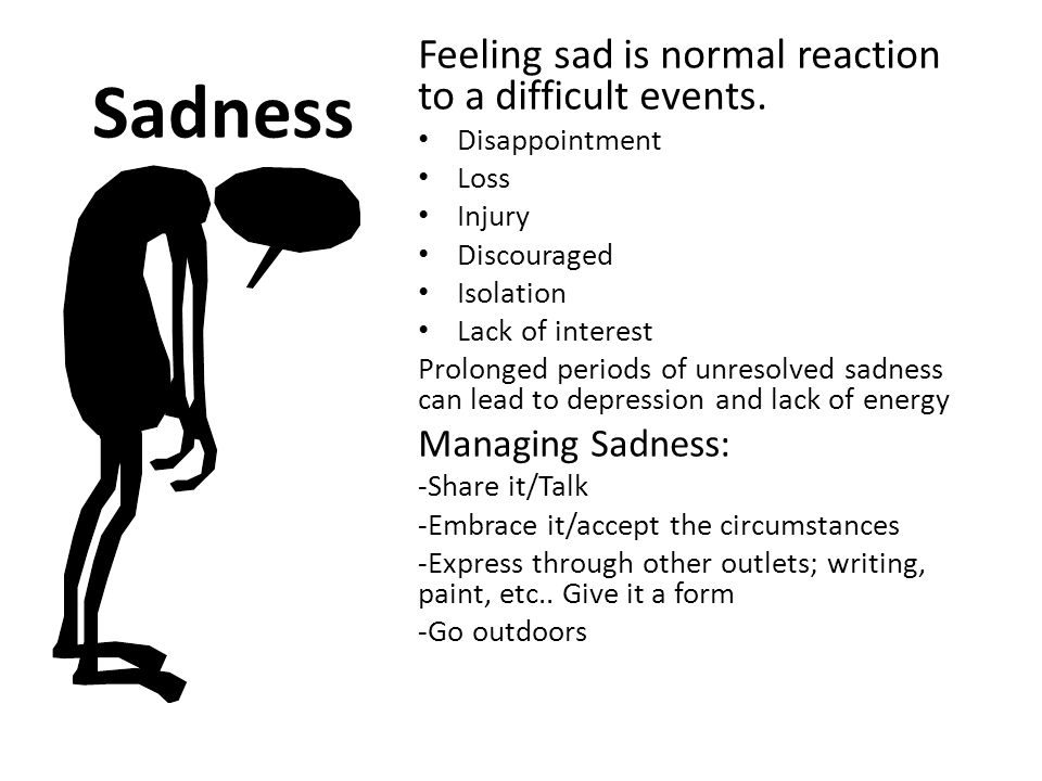 Sadness Feeling sad is normal reaction to a difficult events. Disappointment Loss Injury Discouraged Isolation Lack of interest Prolonged periods of u