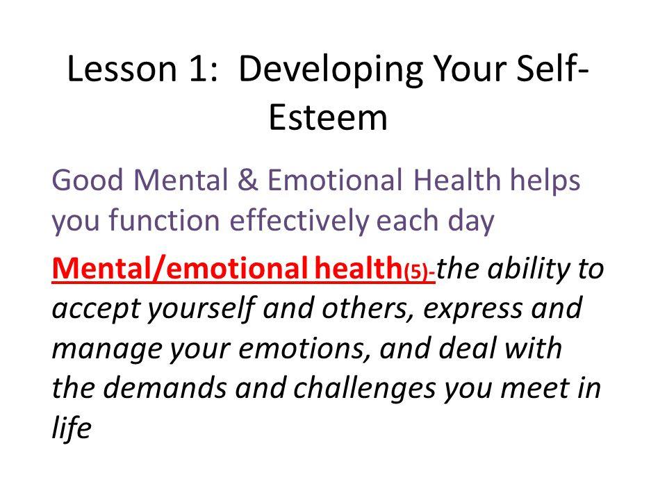 Lesson 1: Developing Your Self- Esteem Good Mental & Emotional Health helps you function effectively each day Mental/emotional health (5)- the ability to accept yourself and others, express and manage your emotions, and deal with the demands and challenges you meet in life