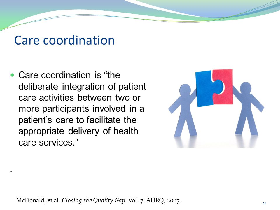 """Care coordination Care coordination is """"the deliberate integration of patient care activities between two or more participants involved in a patient's"""