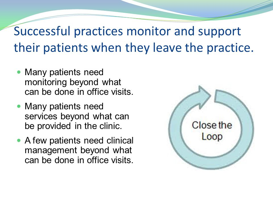 Successful practices monitor and support their patients when they leave the practice. Many patients need monitoring beyond what can be done in office