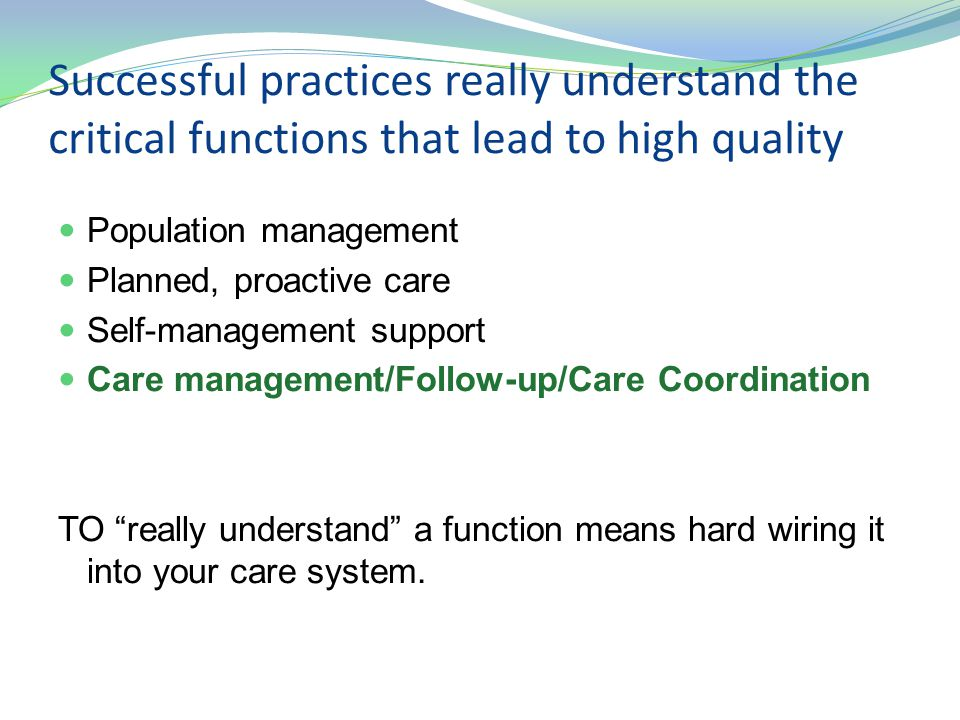 Successful practices really understand the critical functions that lead to high quality Population management Planned, proactive care Self-management