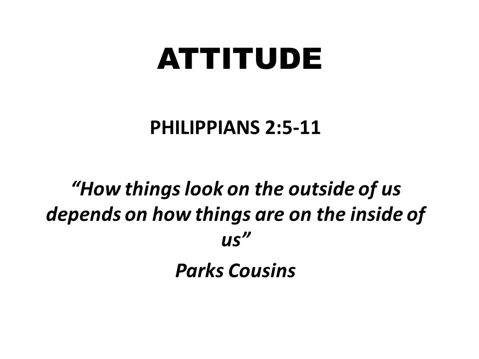 ATTITUDE PHILIPPIANS 2:5-11 How things look on the outside of us depends on how things are on the inside of us Parks Cousins