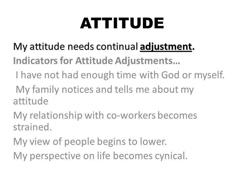 ATTITUDE My attitude needs continual adjustment.