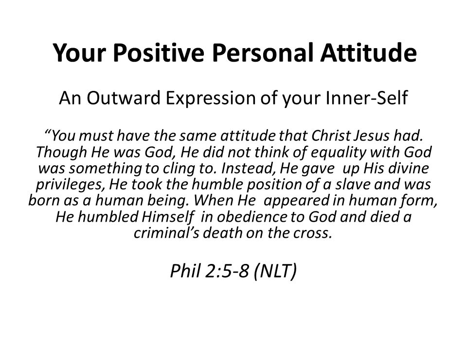 Your Positive Personal Attitude An Outward Expression of your Inner-Self You must have the same attitude that Christ Jesus had.