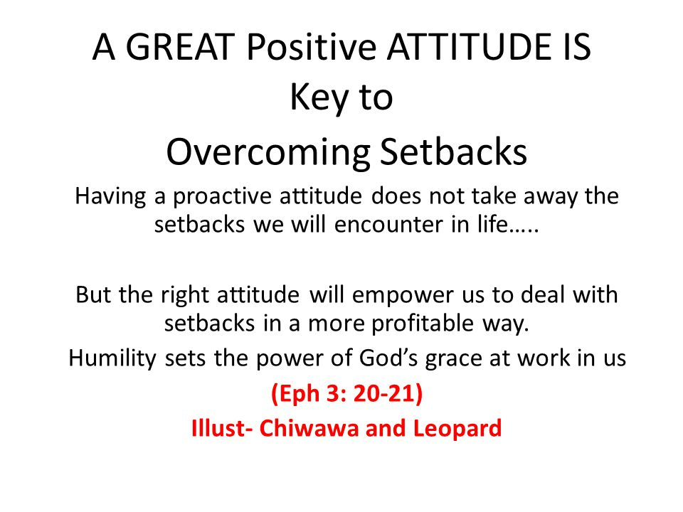 A GREAT Positive ATTITUDE IS Key to Overcoming Setbacks Having a proactive attitude does not take away the setbacks we will encounter in life…..