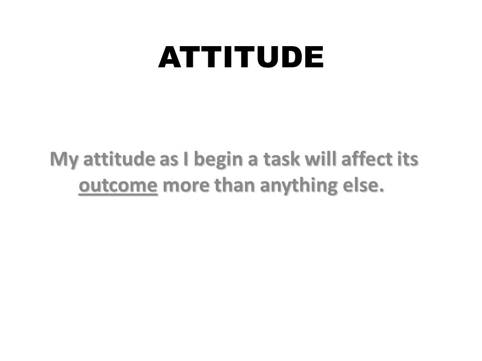 ATTITUDE My attitude as I begin a task will affect its outcome more than anything else.