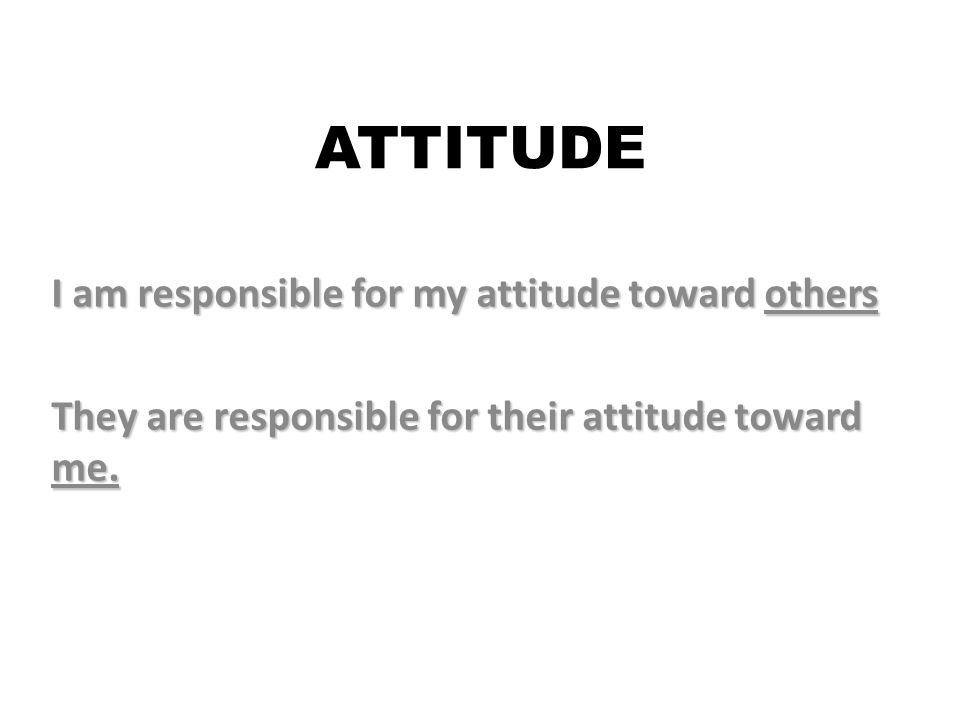 ATTITUDE I am responsible for my attitude toward others They are responsible for their attitude toward me.