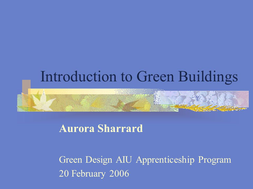 Introduction to Green Buildings Aurora Sharrard Green Design AIU Apprenticeship Program 20 February 2006