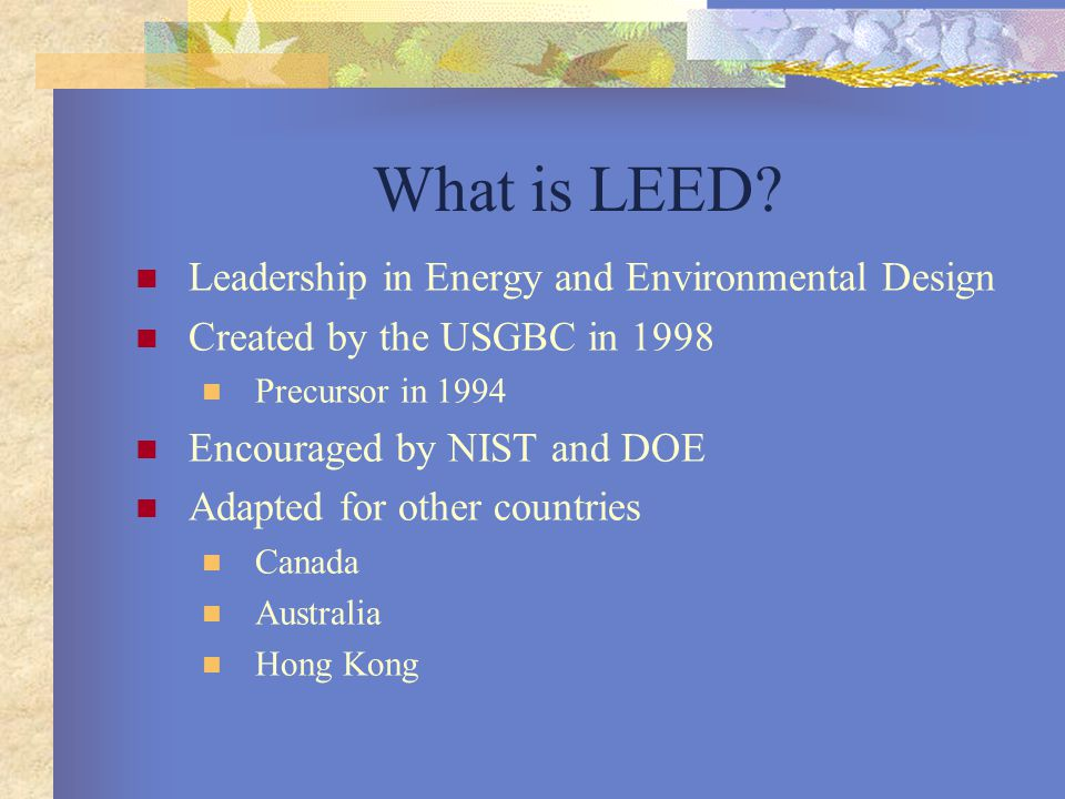 What is LEED? Leadership in Energy and Environmental Design Created by the USGBC in 1998 Precursor in 1994 Encouraged by NIST and DOE Adapted for othe