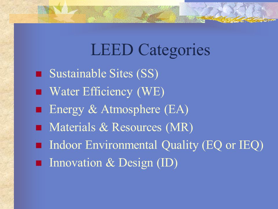 LEED Categories Sustainable Sites (SS) Water Efficiency (WE) Energy & Atmosphere (EA) Materials & Resources (MR) Indoor Environmental Quality (EQ or IEQ) Innovation & Design (ID)