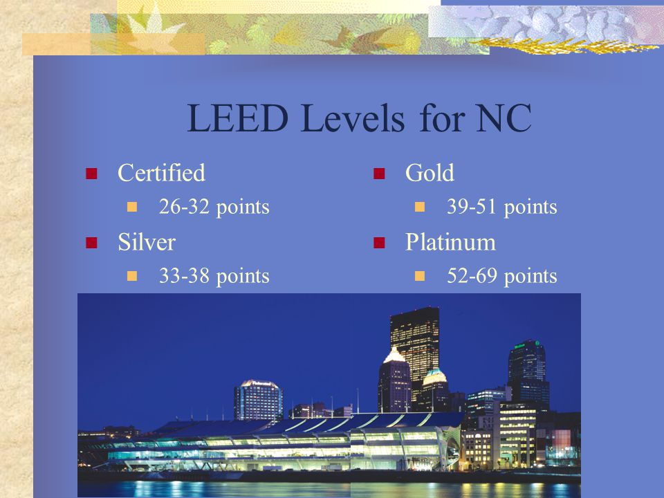 LEED Levels for NC Certified 26-32 points Silver 33-38 points Gold 39-51 points Platinum 52-69 points