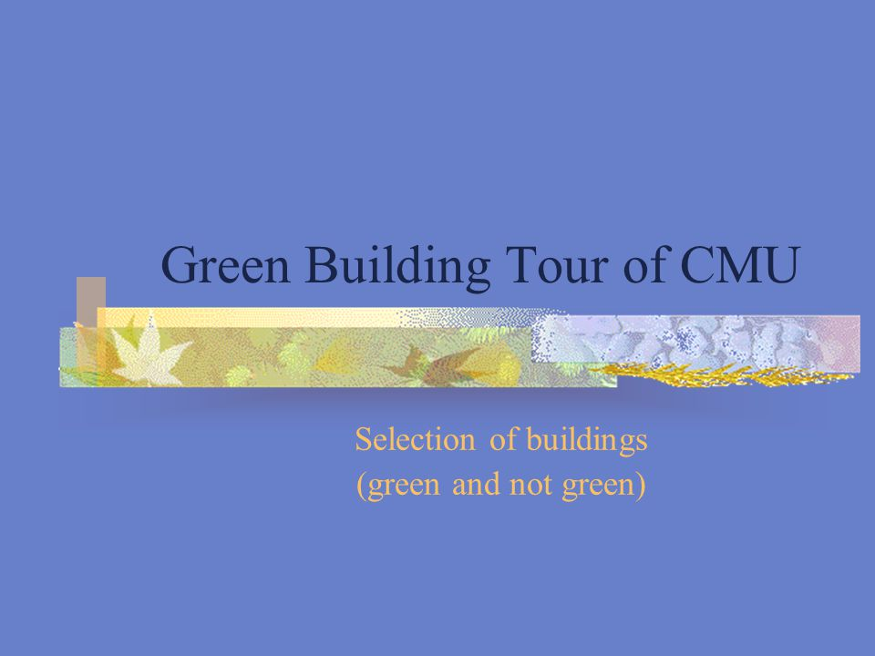 Green Building Tour of CMU Selection of buildings (green and not green)