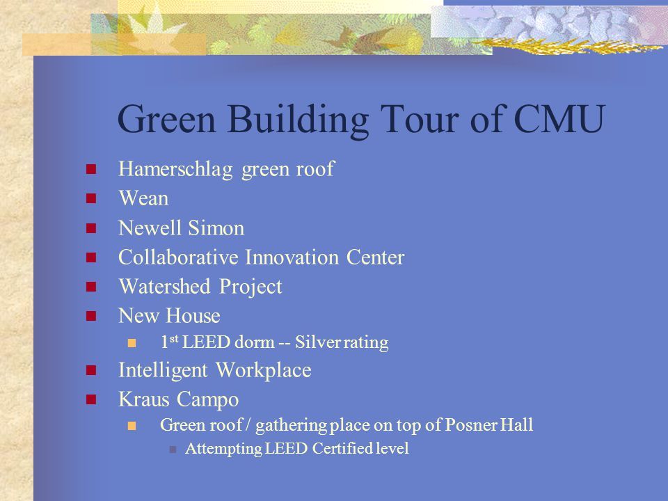 Green Building Tour of CMU Hamerschlag green roof Wean Newell Simon Collaborative Innovation Center Watershed Project New House 1 st LEED dorm -- Silver rating Intelligent Workplace Kraus Campo Green roof / gathering place on top of Posner Hall Attempting LEED Certified level