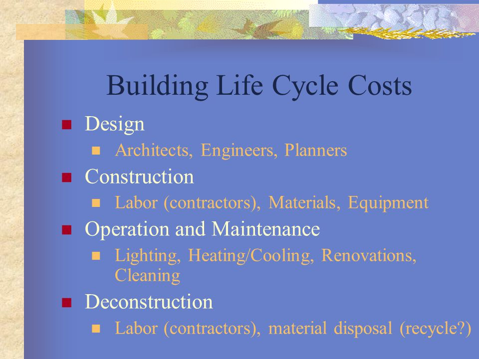 Building Life Cycle Costs Design Architects, Engineers, Planners Construction Labor (contractors), Materials, Equipment Operation and Maintenance Ligh