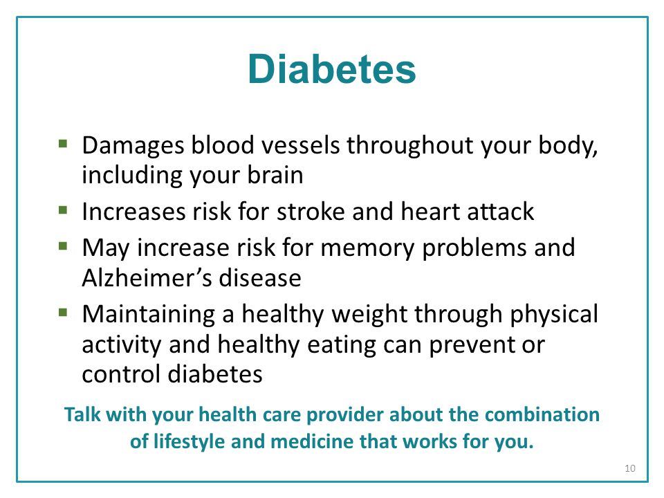 Diabetes  Damages blood vessels throughout your body, including your brain  Increases risk for stroke and heart attack  May increase risk for memory problems and Alzheimer's disease  Maintaining a healthy weight through physical activity and healthy eating can prevent or control diabetes Talk with your health care provider about the combination of lifestyle and medicine that works for you.