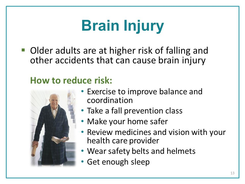  Older adults are at higher risk of falling and other accidents that can cause brain injury How to reduce risk: Exercise to improve balance and coordination Take a fall prevention class Make your home safer Review medicines and vision with your health care provider Wear safety belts and helmets Get enough sleep Brain Injury 13
