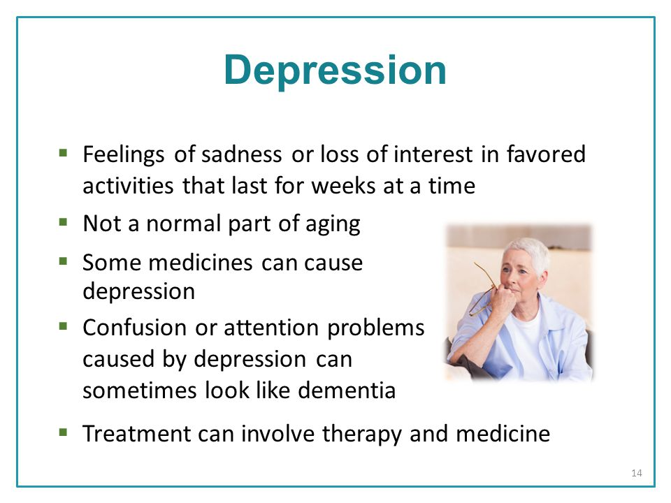  Treatment can involve therapy and medicine  Confusion or attention problems caused by depression can sometimes look like dementia  Some medicines can cause depression  Feelings of sadness or loss of interest in favored activities that last for weeks at a time  Not a normal part of aging Depression 14