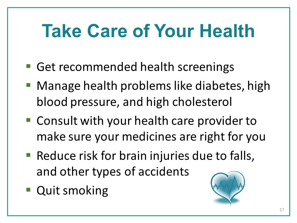  Get recommended health screenings  Manage health problems like diabetes, high blood pressure, and high cholesterol  Consult with your health care provider to make sure your medicines are right for you  Reduce risk for brain injuries due to falls, and other types of accidents  Quit smoking Take Care of Your Health 17