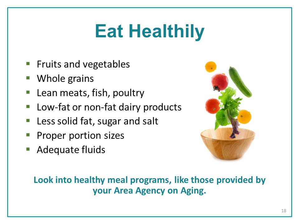  Fruits and vegetables  Whole grains  Lean meats, fish, poultry  Low-fat or non-fat dairy products  Less solid fat, sugar and salt  Proper portion sizes  Adequate fluids Look into healthy meal programs, like those provided by your Area Agency on Aging.