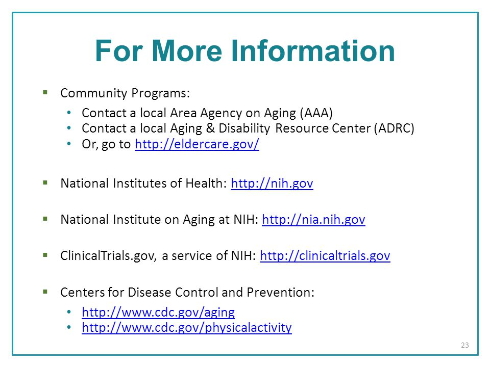 For More Information  Community Programs: Contact a local Area Agency on Aging (AAA) Contact a local Aging & Disability Resource Center (ADRC) Or, go to    National Institutes of Health:    National Institute on Aging at NIH:    ClinicalTrials.gov, a service of NIH:    Centers for Disease Control and Prevention: