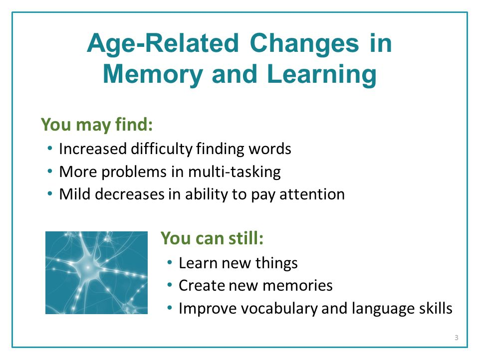 You may find: Increased difficulty finding words More problems in multi-tasking Mild decreases in ability to pay attention You can still: Learn new things Create new memories Improve vocabulary and language skills Age-Related Changes in Memory and Learning 3