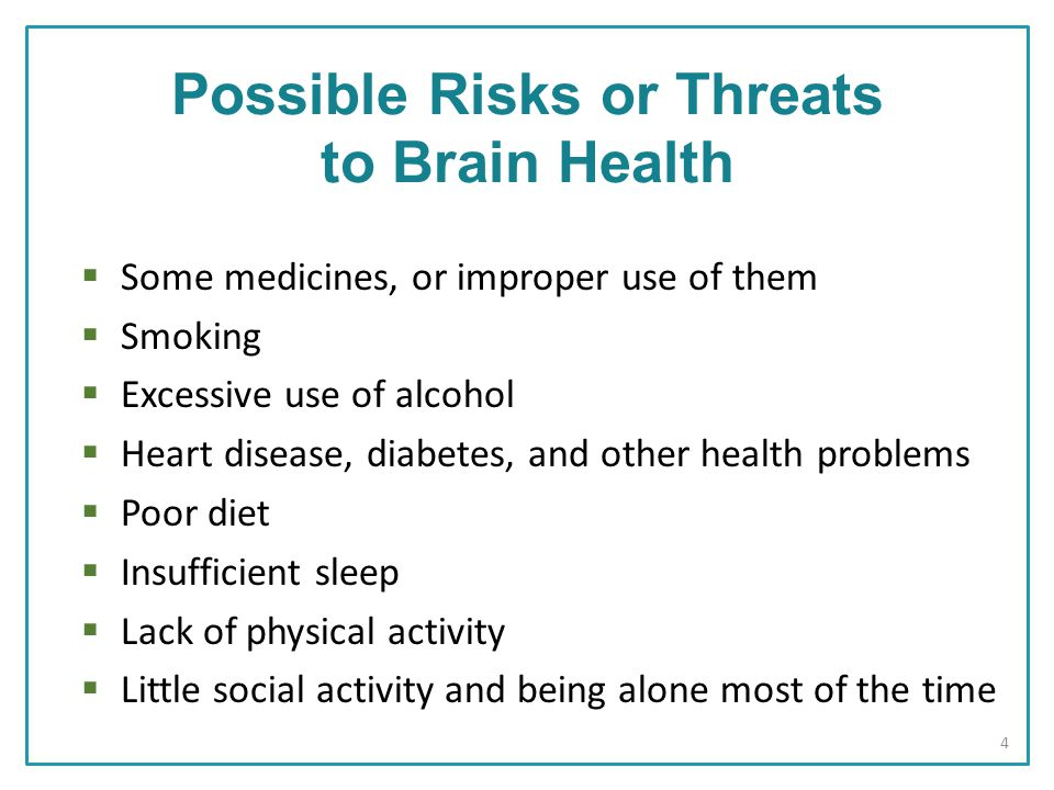 Possible Risks or Threats to Brain Health  Some medicines, or improper use of them  Smoking  Excessive use of alcohol  Heart disease, diabetes, and other health problems  Poor diet  Insufficient sleep  Lack of physical activity  Little social activity and being alone most of the time 4