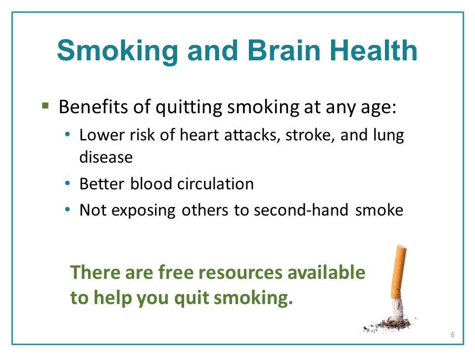  Benefits of quitting smoking at any age: Lower risk of heart attacks, stroke, and lung disease Better blood circulation Not exposing others to second-hand smoke There are free resources available to help you quit smoking.