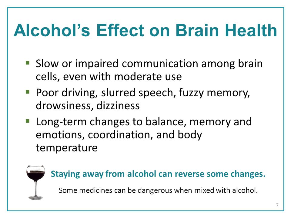  Slow or impaired communication among brain cells, even with moderate use  Poor driving, slurred speech, fuzzy memory, drowsiness, dizziness  Long-term changes to balance, memory and emotions, coordination, and body temperature Staying away from alcohol can reverse some changes.
