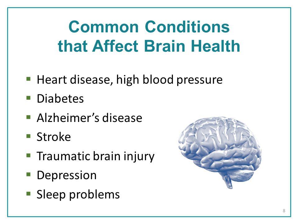  Heart disease, high blood pressure  Diabetes  Alzheimer's disease  Stroke  Traumatic brain injury  Depression  Sleep problems Common Conditions that Affect Brain Health 8