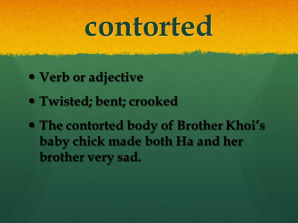 contorted Verb or adjective Verb or adjective Twisted; bent; crooked Twisted; bent; crooked The contorted body of Brother Khoi's baby chick made both