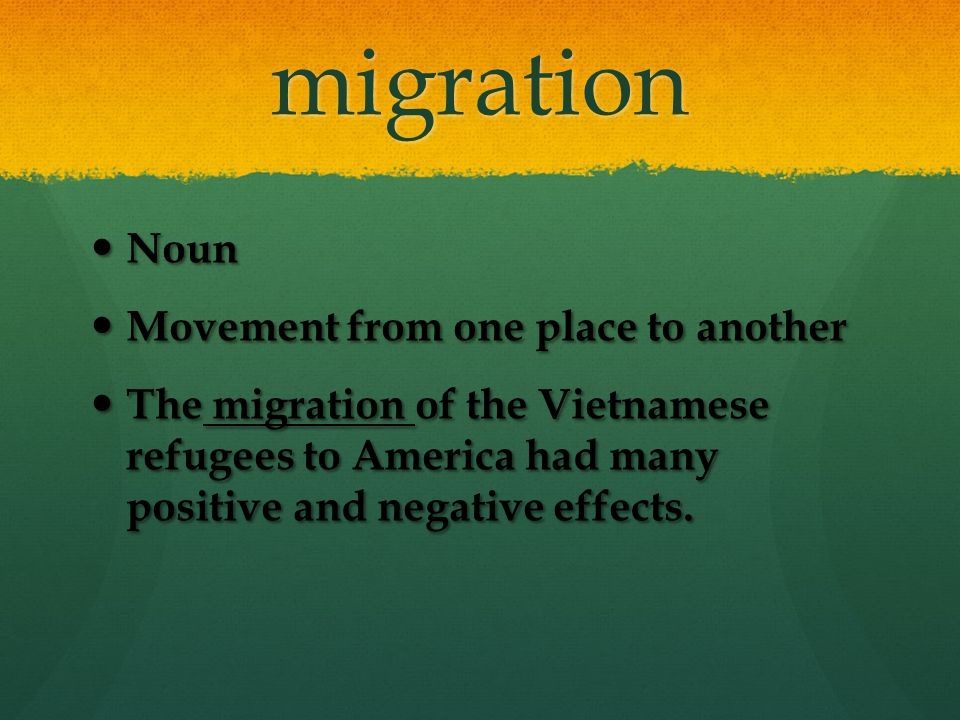 migration Noun Noun Movement from one place to another Movement from one place to another The migration of the Vietnamese refugees to America had many