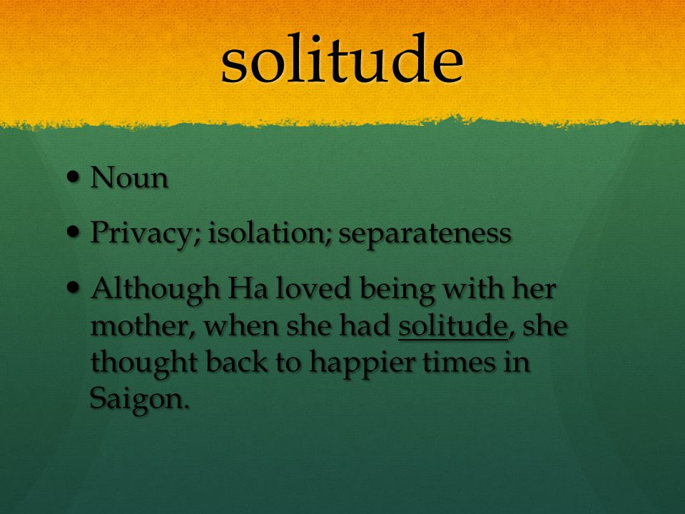 solitude Noun Noun Privacy; isolation; separateness Privacy; isolation; separateness Although Ha loved being with her mother, when she had solitude, s
