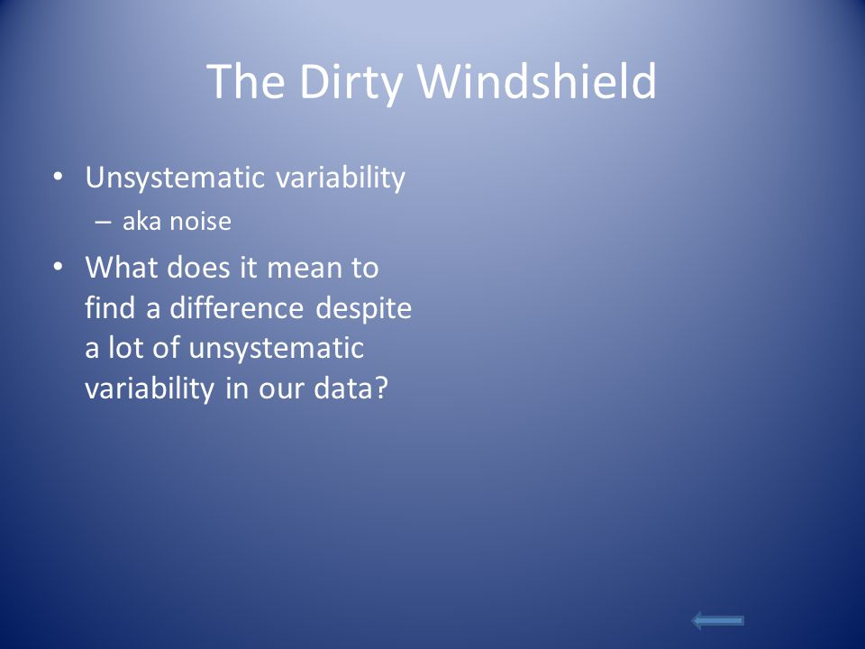 The Dirty Windshield Unsystematic variability – aka noise What does it mean to find a difference despite a lot of unsystematic variability in our data