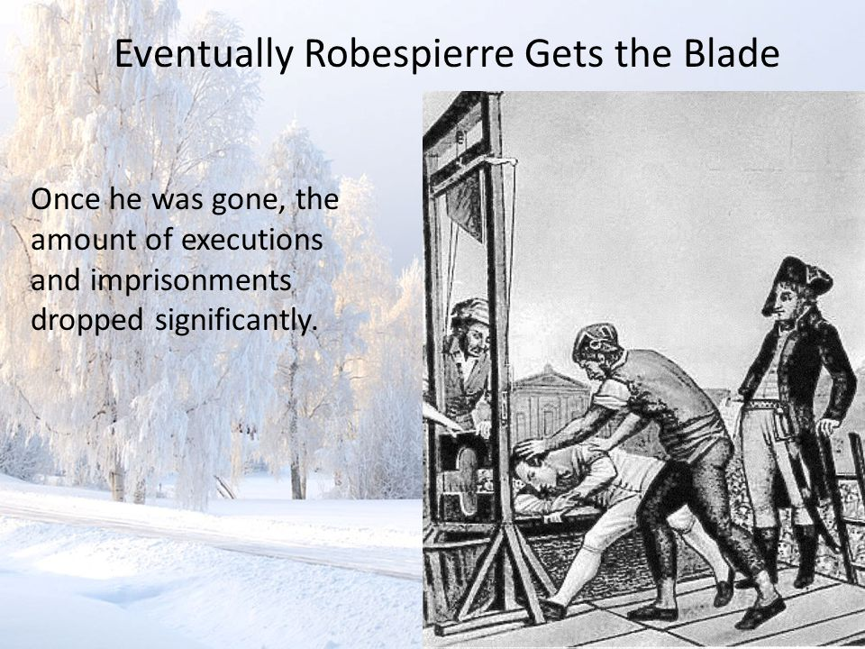 Eventually Robespierre Gets the Blade Once he was gone, the amount of executions and imprisonments dropped significantly.