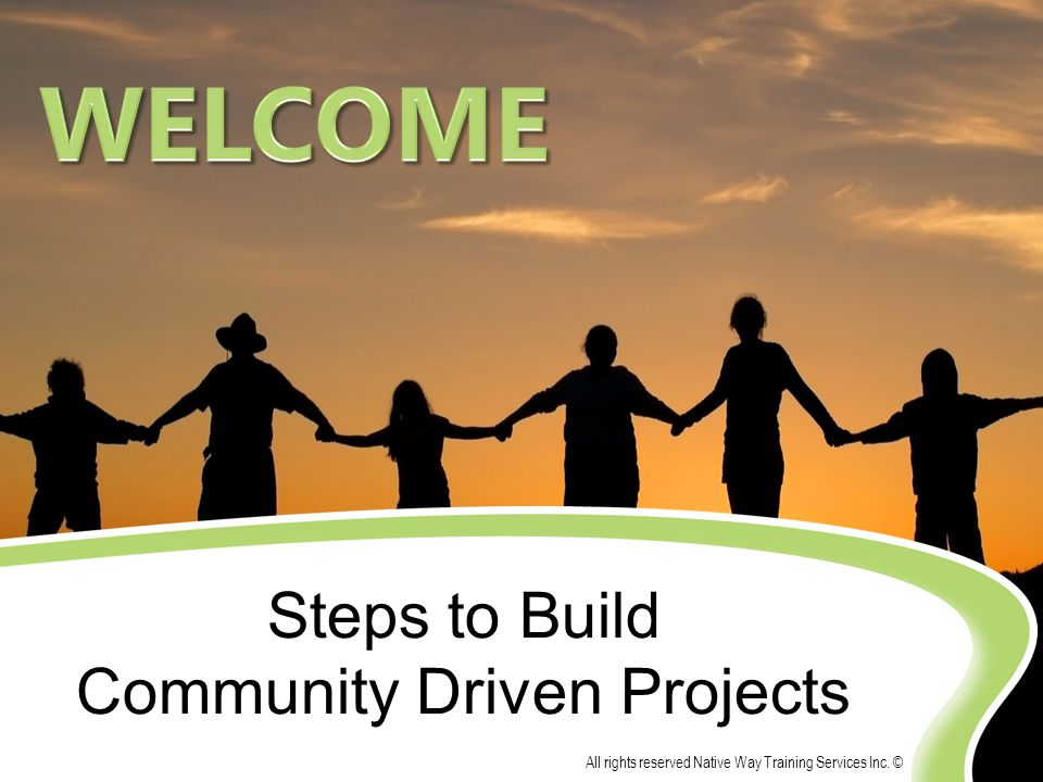 Steps to Build Community Driven Projects All rights reserved Native Way Training Services Inc. ©