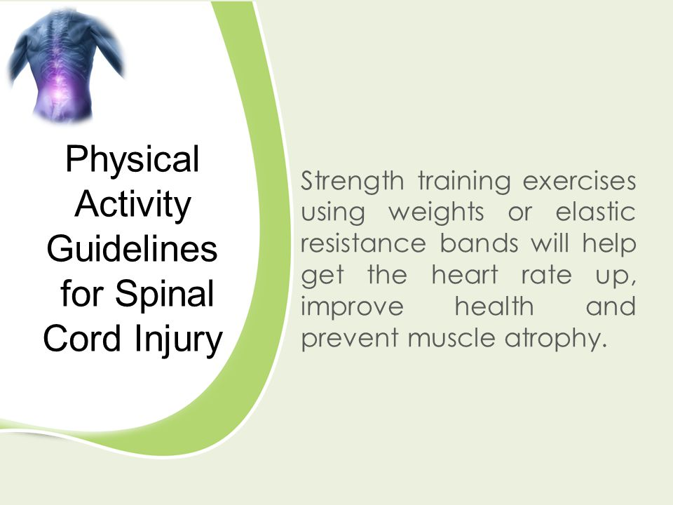 Physical Activity Guidelines for Spinal Cord Injury Strength training exercises using weights or elastic resistance bands will help get the heart rate up, improve health and prevent muscle atrophy.