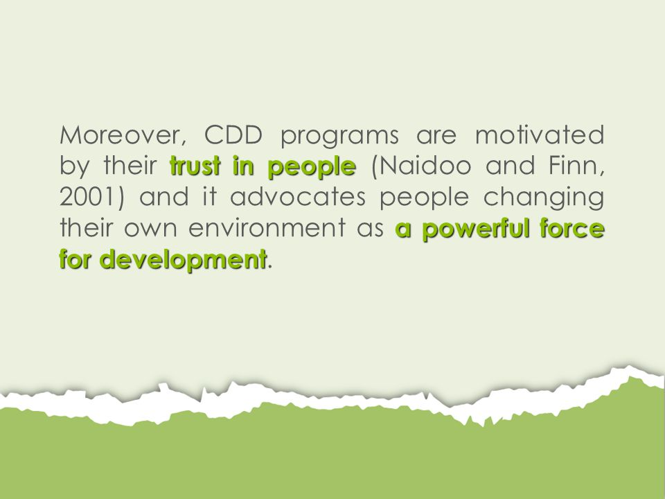 trust in people a powerful force for development Moreover, CDD programs are motivated by their trust in people (Naidoo and Finn, 2001) and it advocates people changing their own environment as a powerful force for development.
