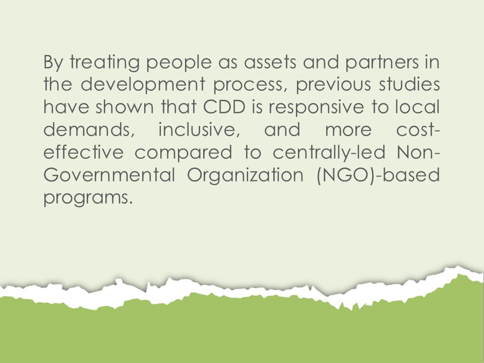 By treating people as assets and partners in the development process, previous studies have shown that CDD is responsive to local demands, inclusive, and more cost- effective compared to centrally-led Non- Governmental Organization (NGO)-based programs.