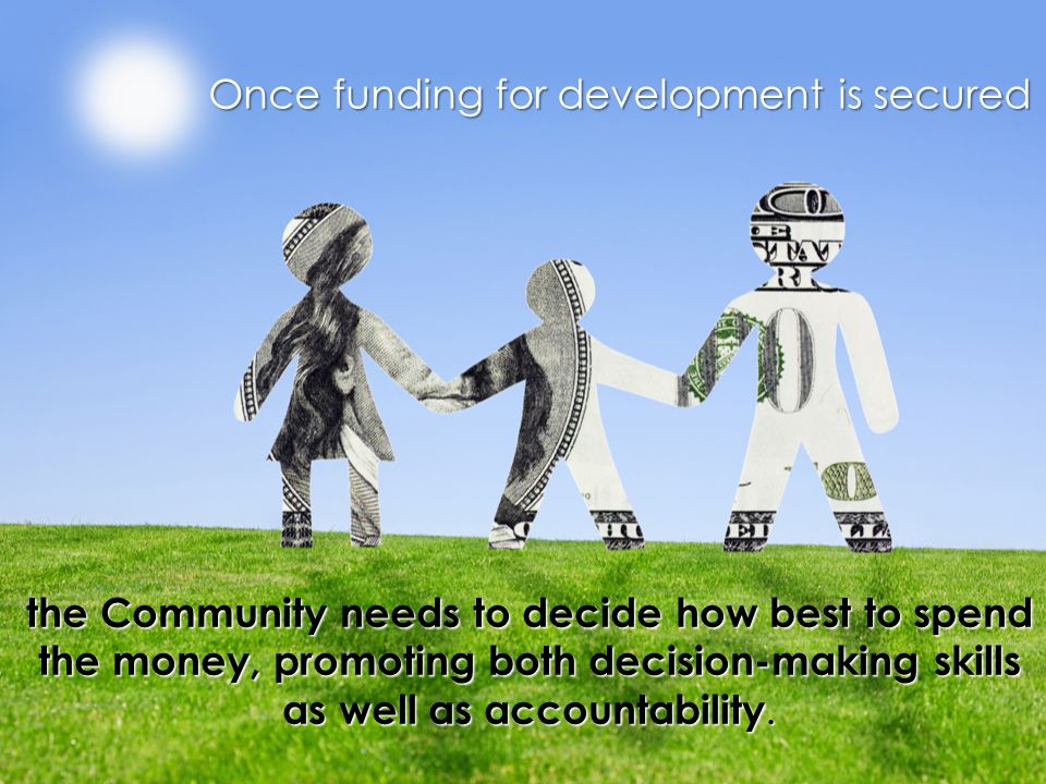 the Community needs to decide how best to spend the money, promoting both decision-making skills as well as accountability.