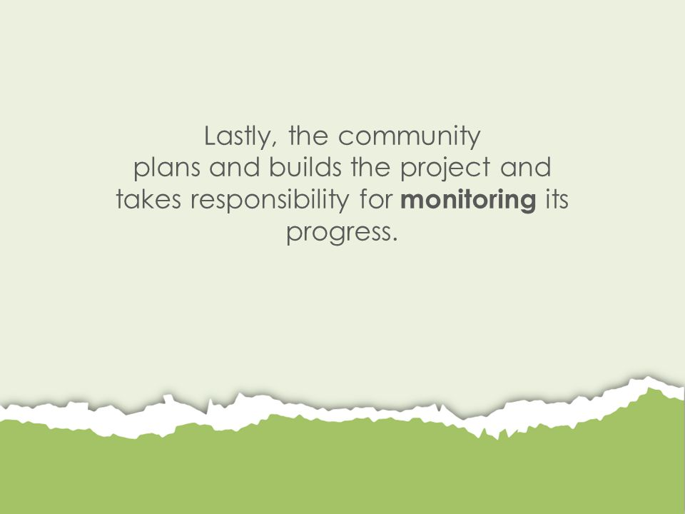 Lastly, the community plans and builds the project and takes responsibility for monitoring its progress.