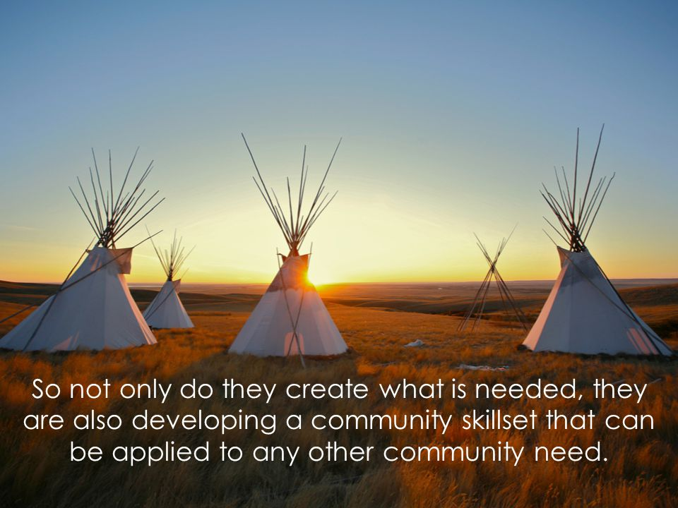So not only do they create what is needed, they are also developing a community skillset that can be applied to any other community need.