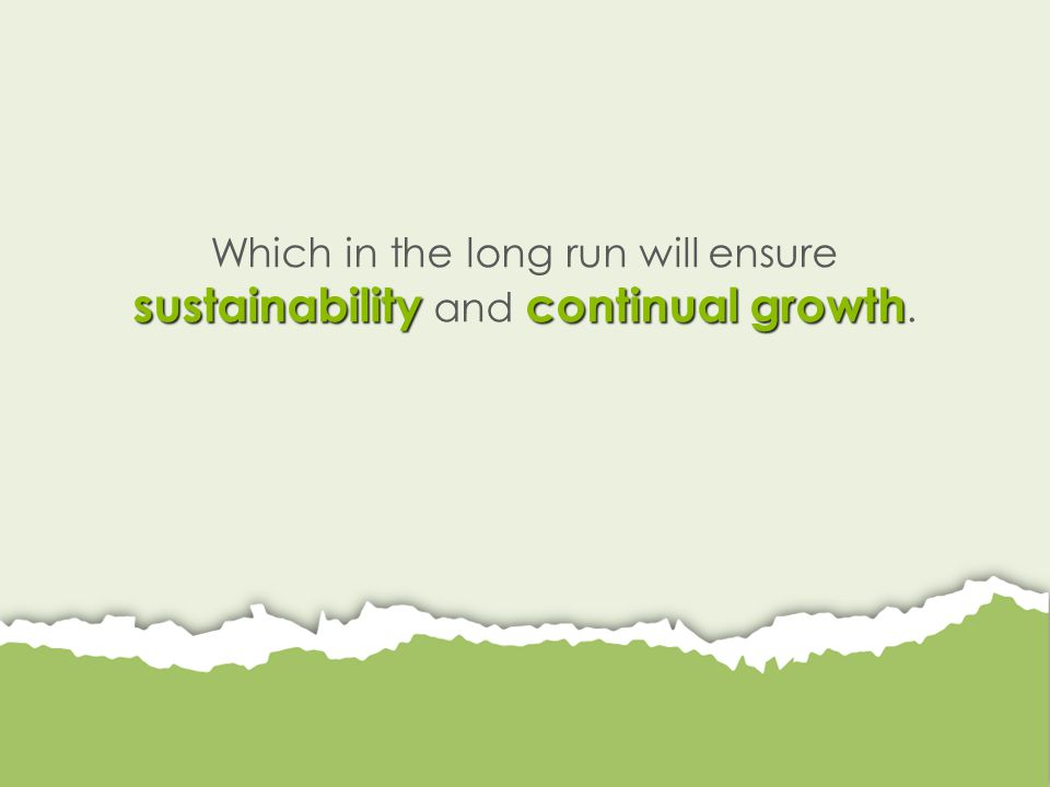 sustainabilitycontinual growth Which in the long run will ensure sustainability and continual growth.
