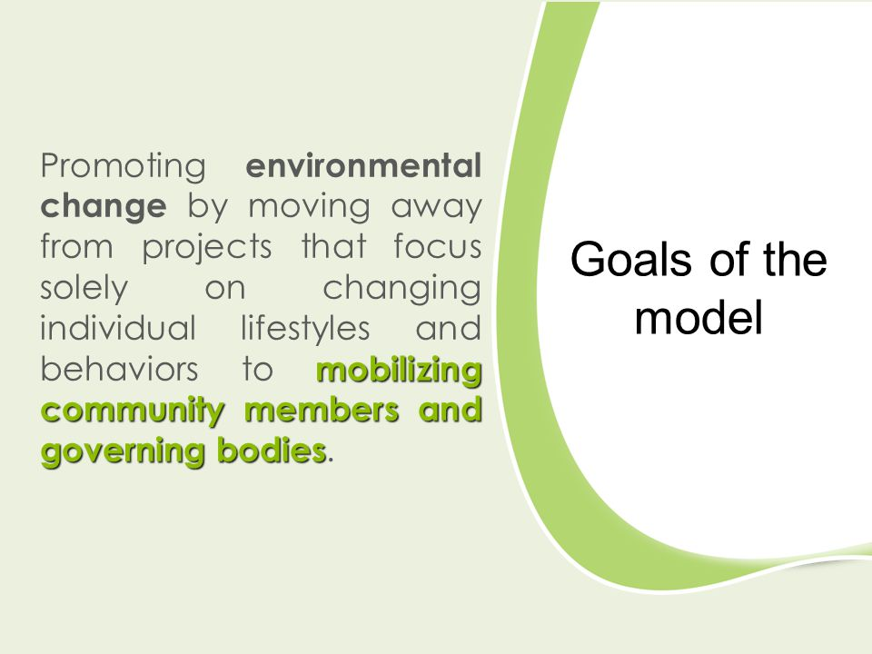 Goals of the model mobilizing community members and governing bodies Promoting environmental change by moving away from projects that focus solely on changing individual lifestyles and behaviors to mobilizing community members and governing bodies.
