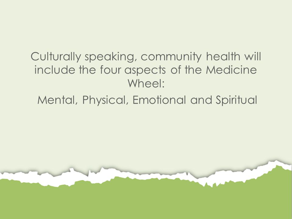 Culturally speaking, community health will include the four aspects of the Medicine Wheel: Mental, Physical, Emotional and Spiritual