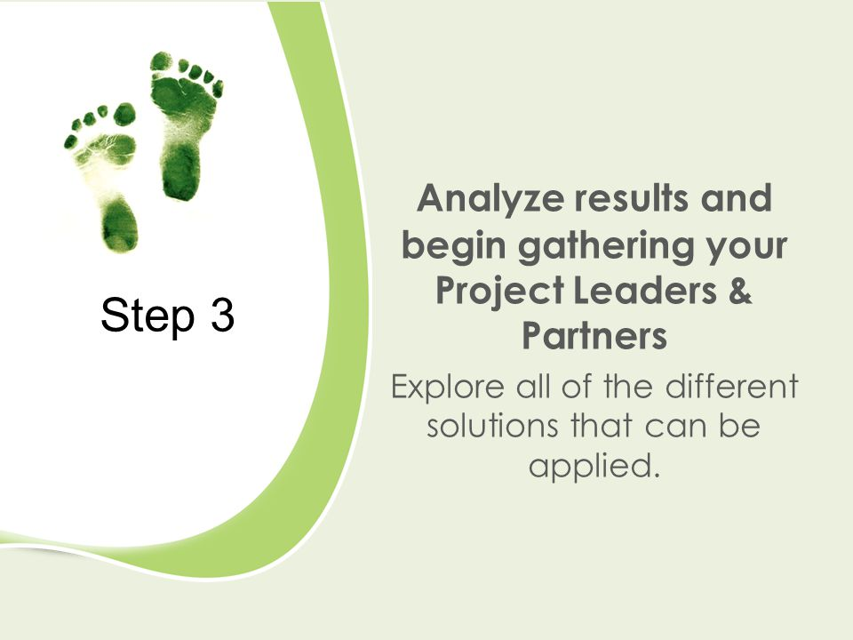 Step 3 Analyze results and begin gathering your Project Leaders & Partners Explore all of the different solutions that can be applied.