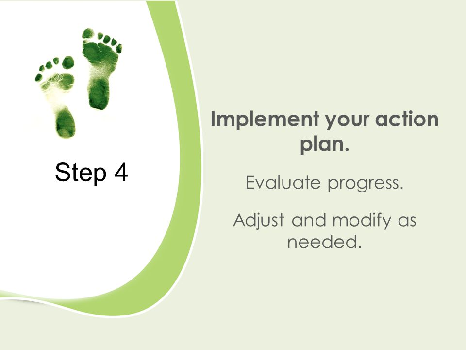 Step 4 Implement your action plan. Evaluate progress. Adjust and modify as needed.