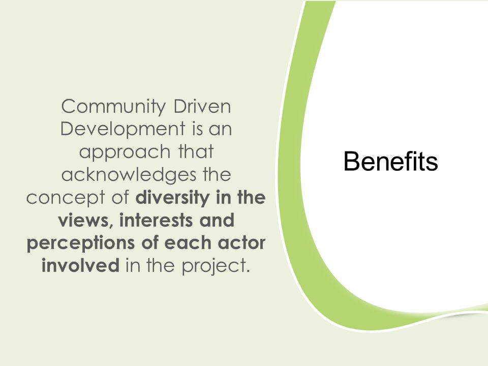 Benefits Community Driven Development is an approach that acknowledges the concept of diversity in the views, interests and perceptions of each actor involved in the project.